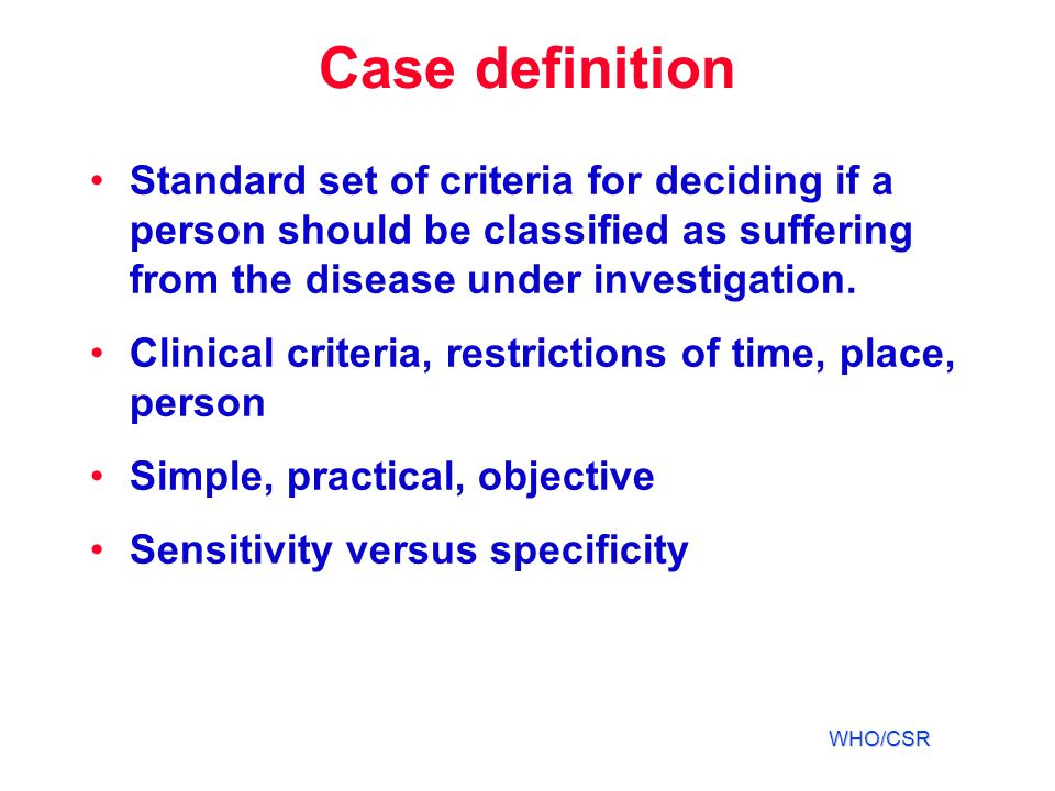Case definition Standard set of criteria for deciding if a person should be classified as suffering from the disease under investigation.