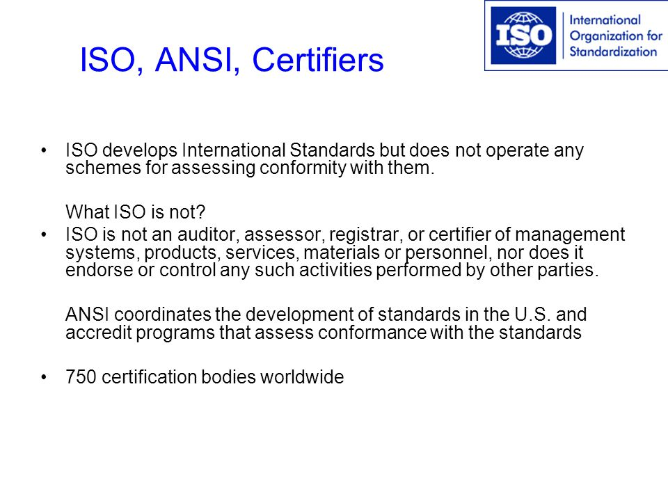 ISO, ANSI, Certifiers ISO develops International Standards but does not operate any schemes for assessing conformity with them.