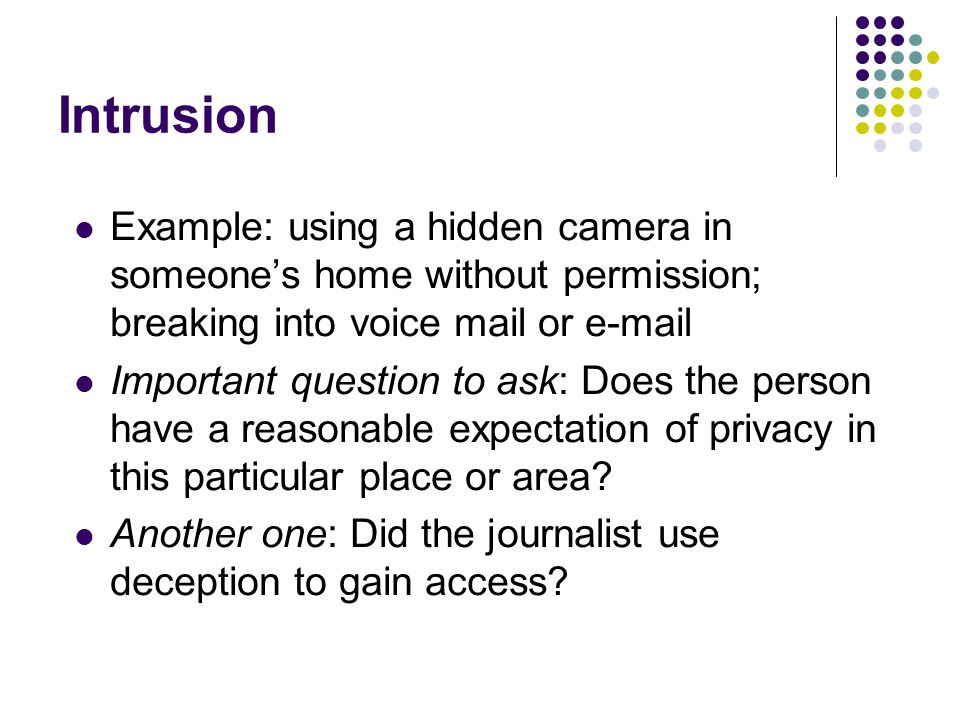 Intrusion Example: using a hidden camera in someone's home without permission; breaking into voice mail or  .