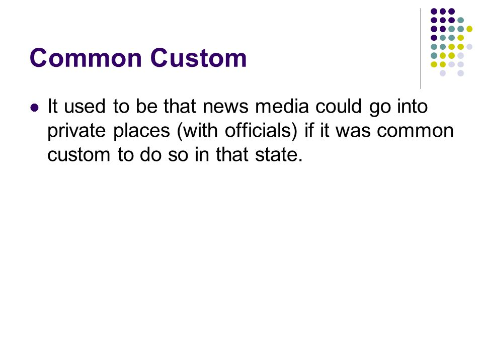 Common Custom It used to be that news media could go into private places (with officials) if it was common custom to do so in that state.