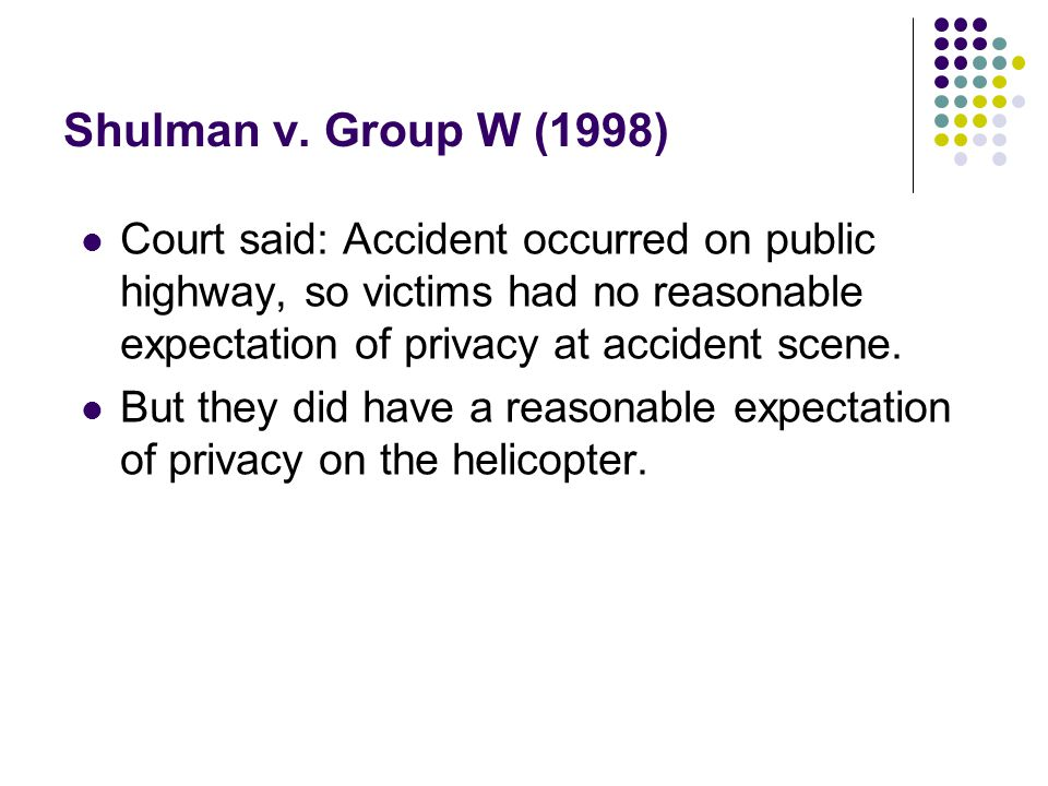Shulman v. Group W (1998) Court said: Accident occurred on public highway, so victims had no reasonable expectation of privacy at accident scene.