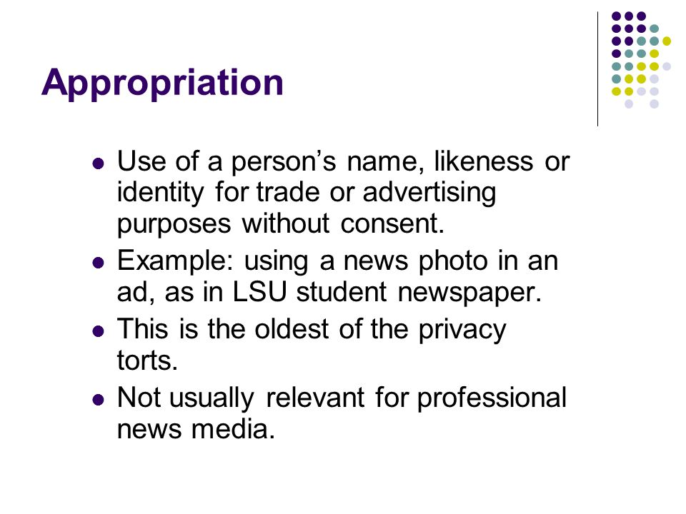 Appropriation Use of a person's name, likeness or identity for trade or advertising purposes without consent.