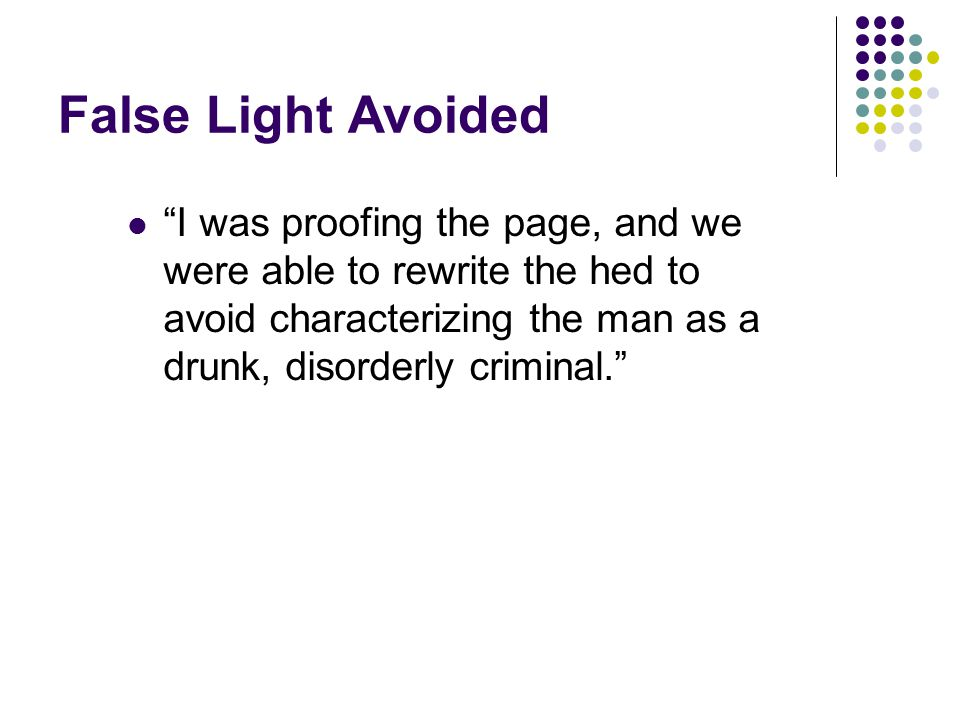False Light Avoided I was proofing the page, and we were able to rewrite the hed to avoid characterizing the man as a drunk, disorderly criminal.