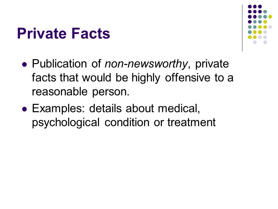 Private Facts Publication of non-newsworthy, private facts that would be highly offensive to a reasonable person.