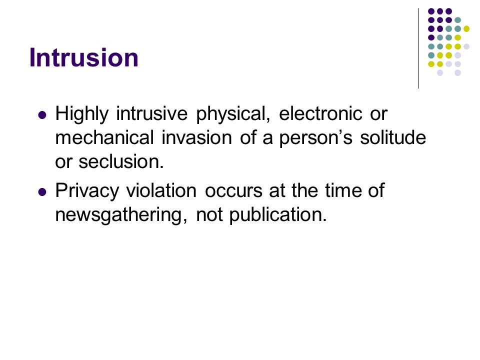 Intrusion Highly intrusive physical, electronic or mechanical invasion of a person's solitude or seclusion.