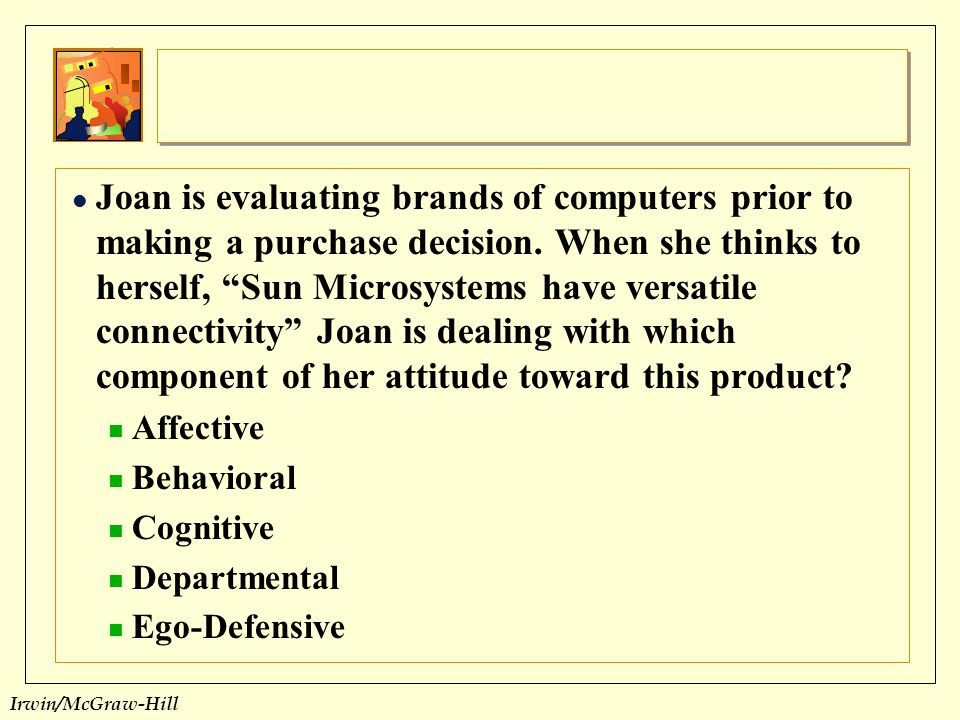 Joan is evaluating brands of computers prior to making a purchase decision. When she thinks to herself, Sun Microsystems have versatile connectivity Joan is dealing with which component of her attitude toward this product