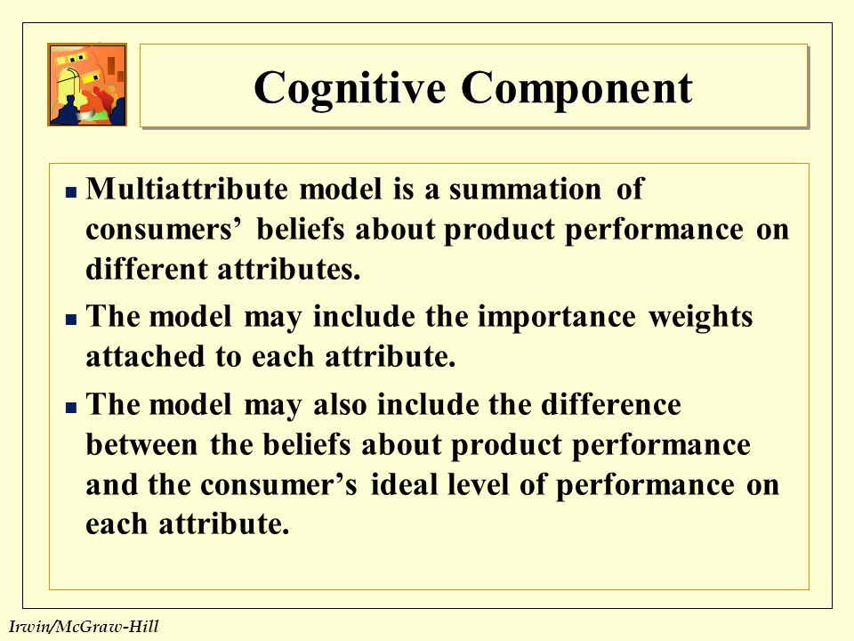 Cognitive Component Multiattribute model is a summation of consumers' beliefs about product performance on different attributes.