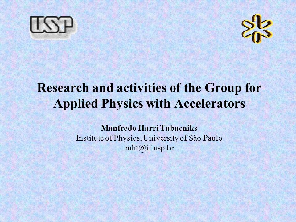 Research and activities of the Group for Applied Physics with Accelerators Manfredo Harri Tabacniks Institute of Physics, University of São Paulo mht@if.usp.br