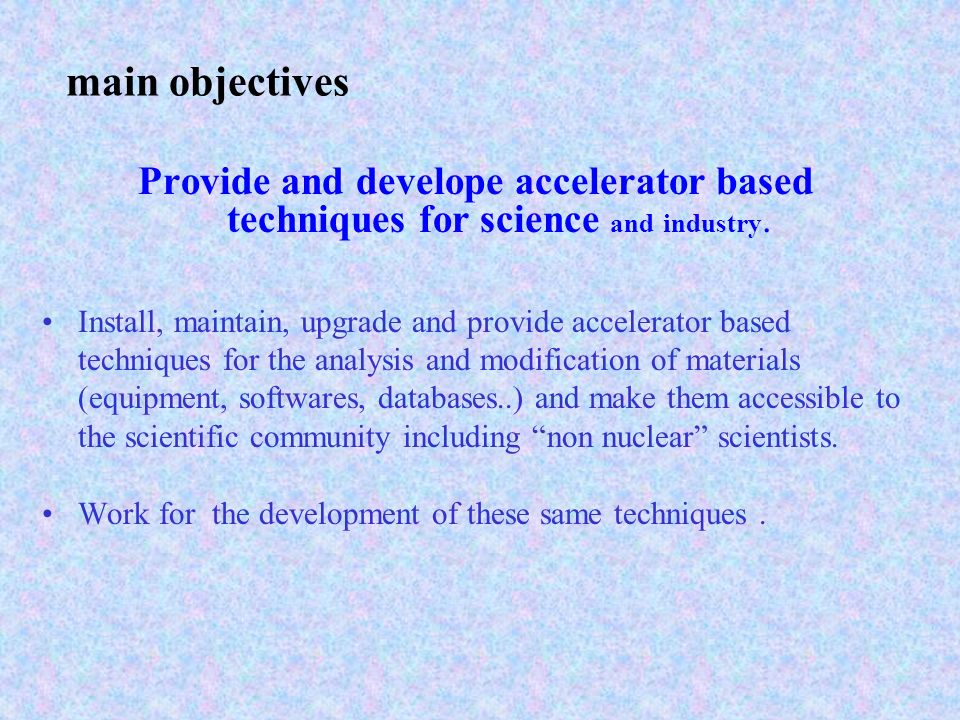 main objectives Provide and develope accelerator based techniques for science and industry.