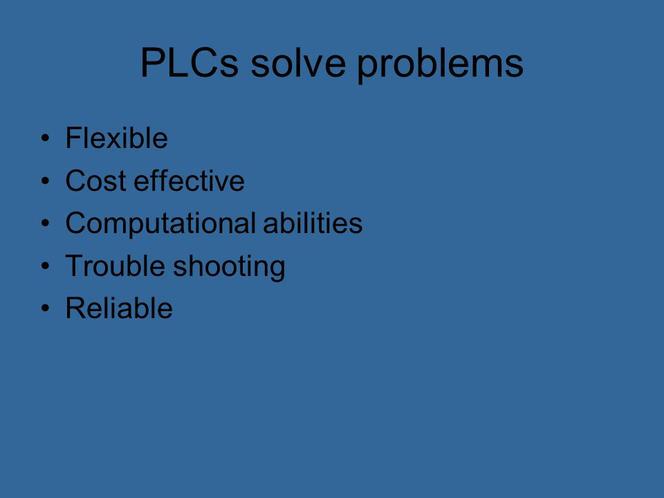 PLCs solve problems Flexible Cost effective Computational abilities