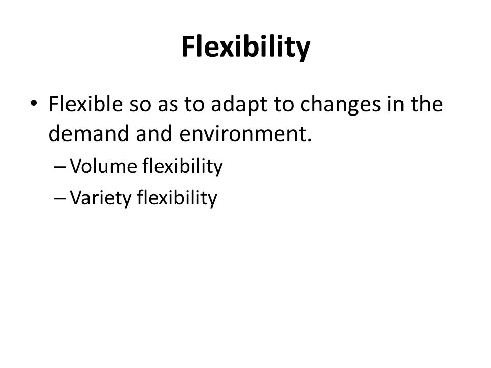 Flexibility Flexible so as to adapt to changes in the demand and environment.