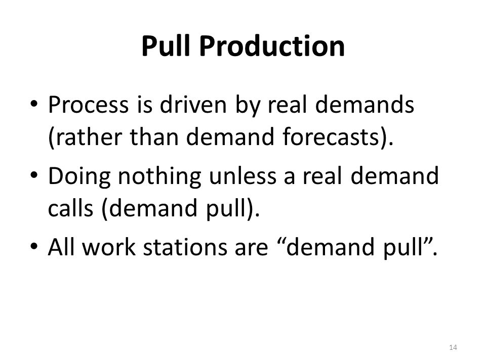 Pull Production Process is driven by real demands (rather than demand forecasts). Doing nothing unless a real demand calls (demand pull).