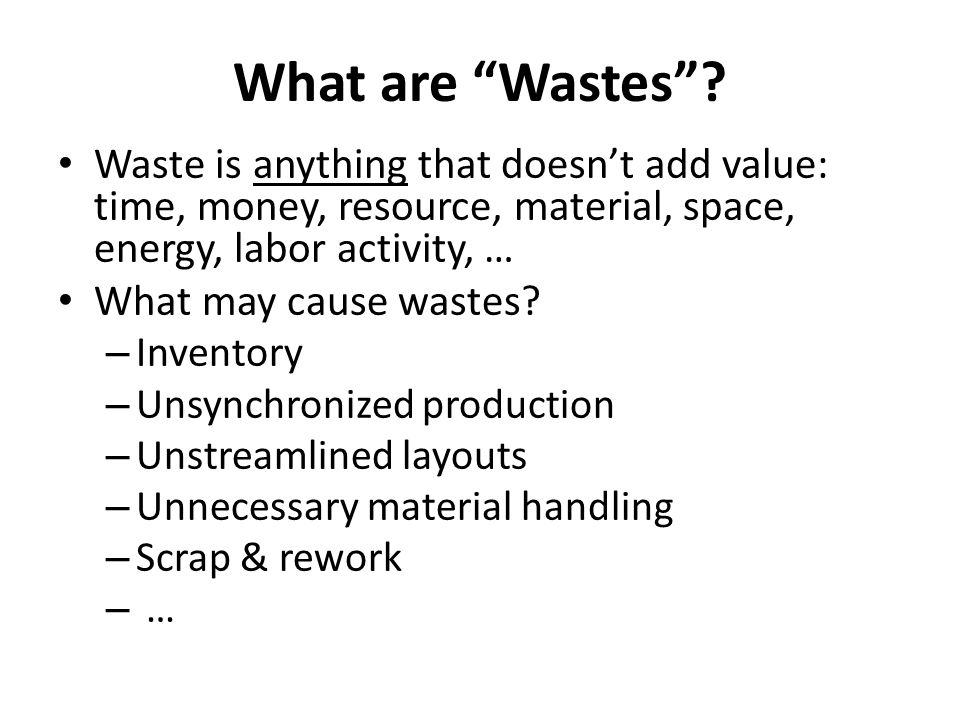 What are Wastes Waste is anything that doesn't add value: time, money, resource, material, space, energy, labor activity, …