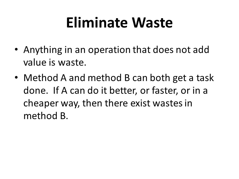 Eliminate Waste Anything in an operation that does not add value is waste.