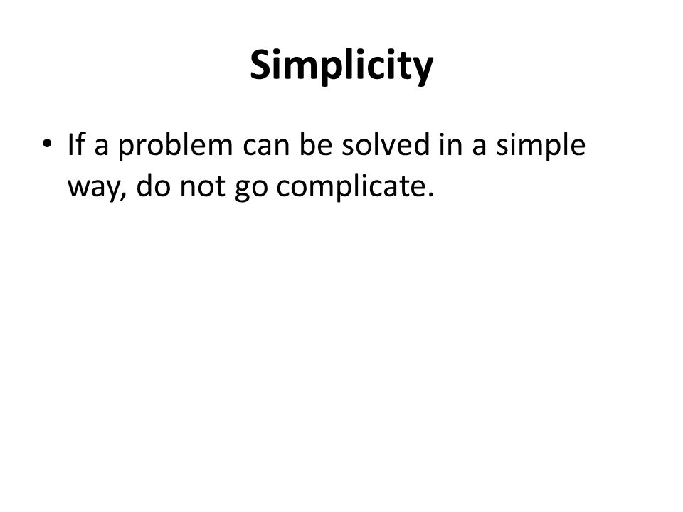 Simplicity If a problem can be solved in a simple way, do not go complicate.