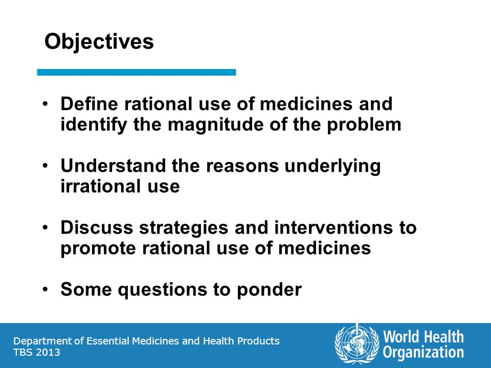 Objectives Define rational use of medicines and identify the magnitude of the problem. Understand the reasons underlying irrational use.