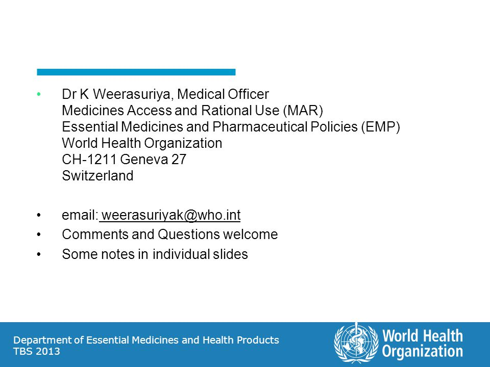 Dr K Weerasuriya, Medical Officer Medicines Access and Rational Use (MAR) Essential Medicines and Pharmaceutical Policies (EMP) World Health Organization CH-1211 Geneva 27 Switzerland