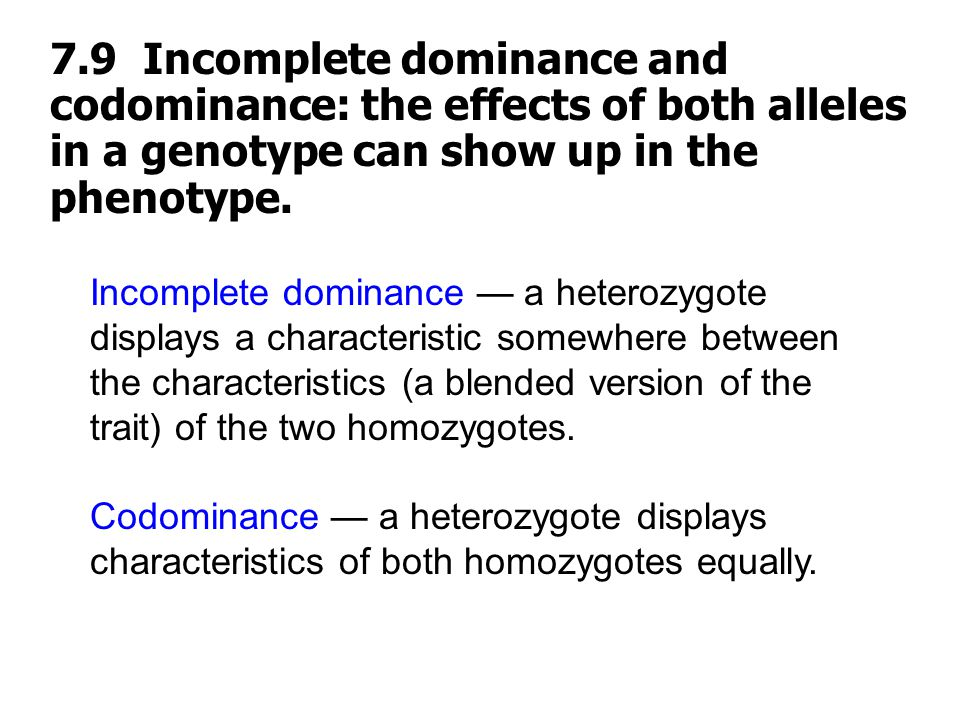 7.9 Incomplete dominance and codominance: the effects of both alleles in a genotype can show up in the phenotype.