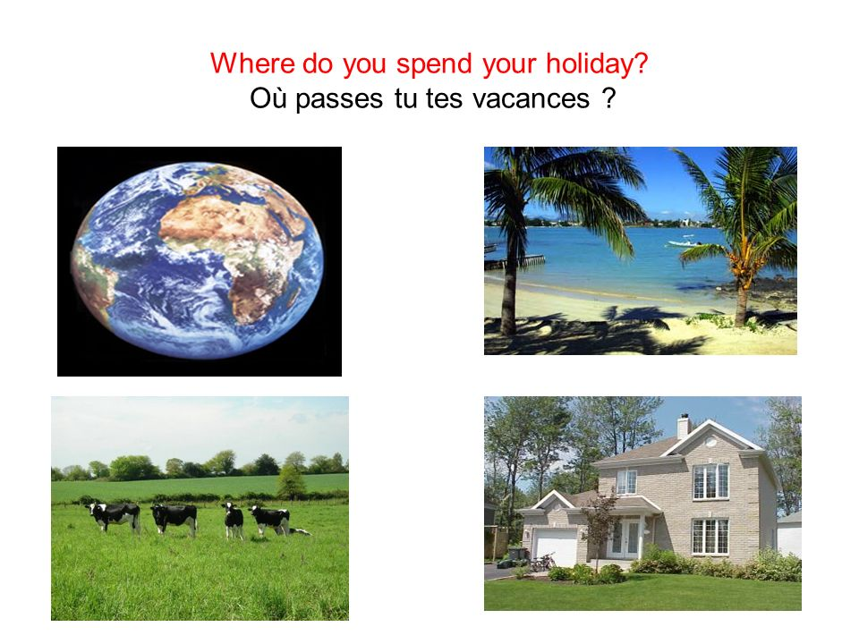 Where do you spend your holiday Où passes tu tes vacances