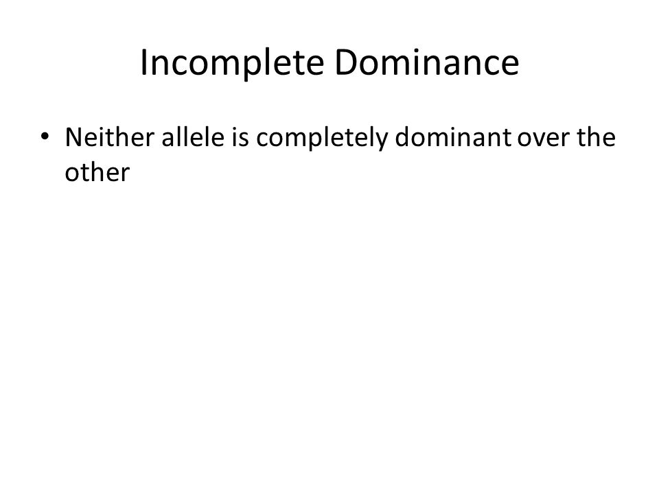 Incomplete Dominance Neither allele is completely dominant over the other