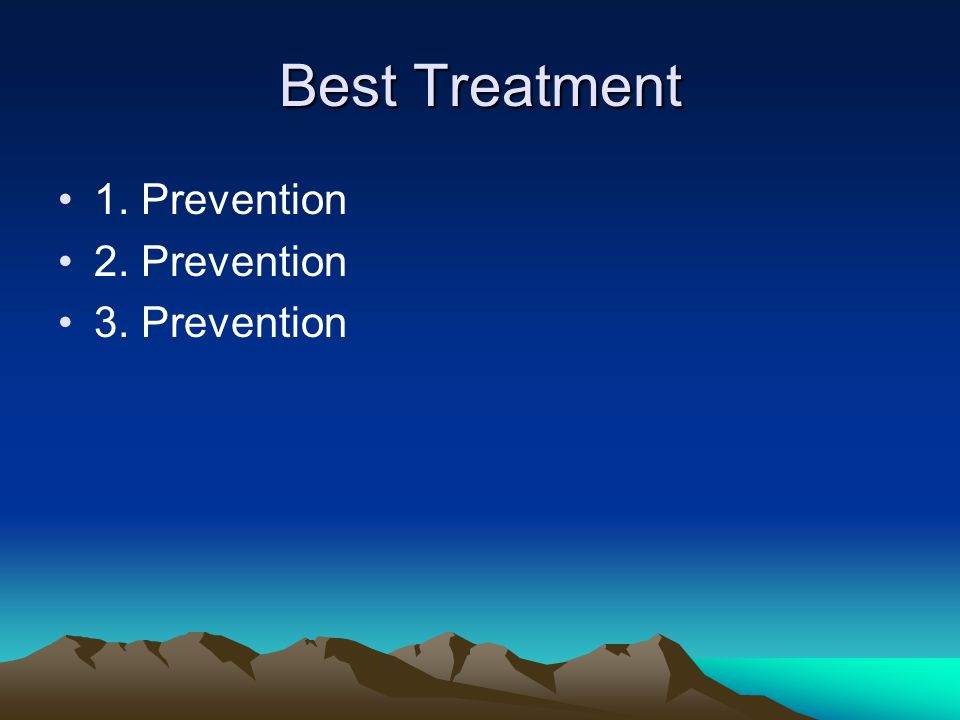 Best Treatment 1. Prevention 2. Prevention 3. Prevention