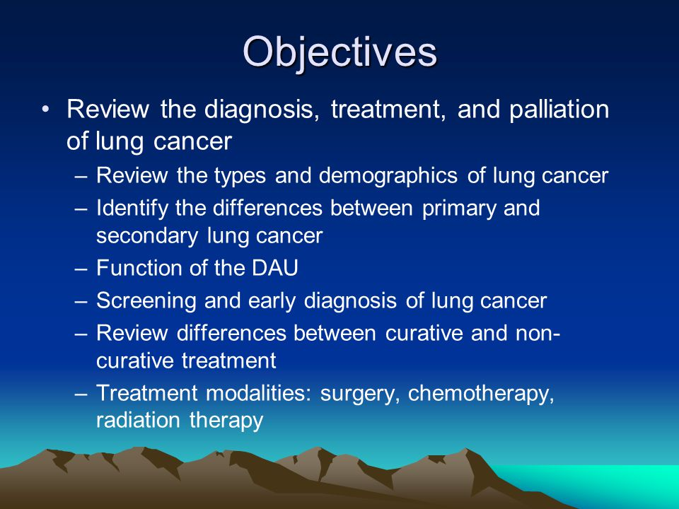 Objectives Review the diagnosis, treatment, and palliation of lung cancer. Review the types and demographics of lung cancer.