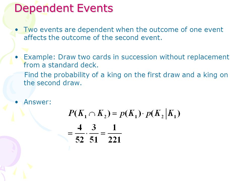 Dependent Events Two events are dependent when the outcome of one event affects the outcome of the second event.
