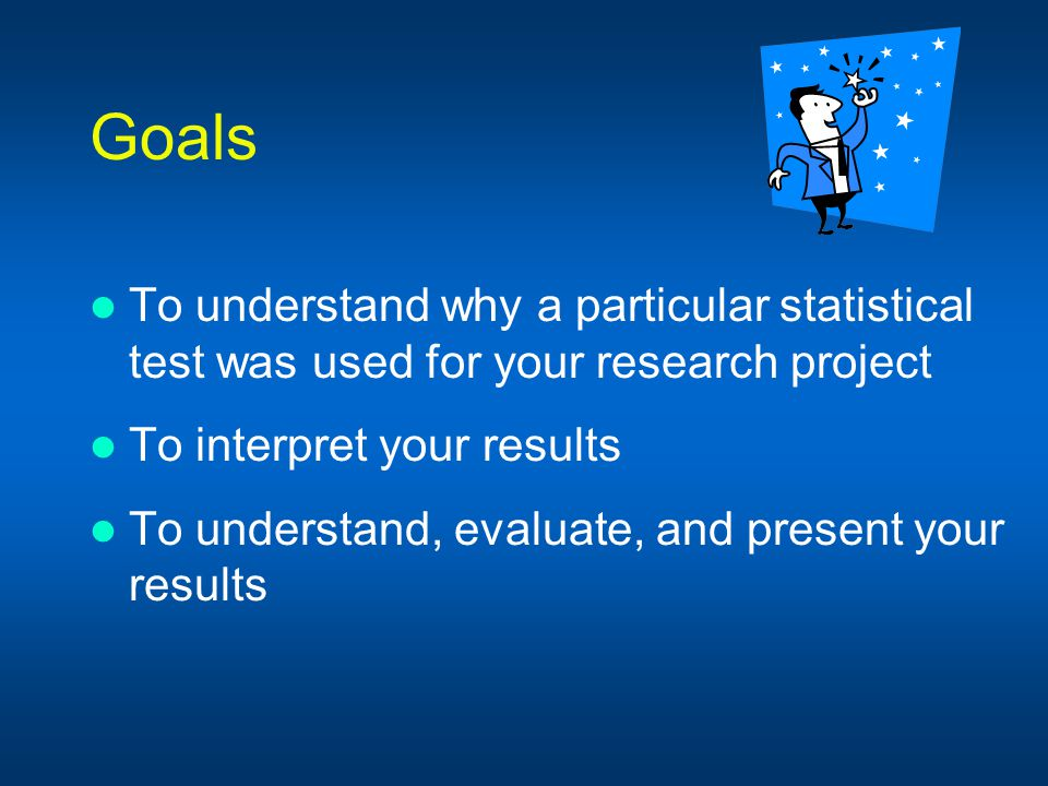 Goals To understand why a particular statistical test was used for your research project. To interpret your results.