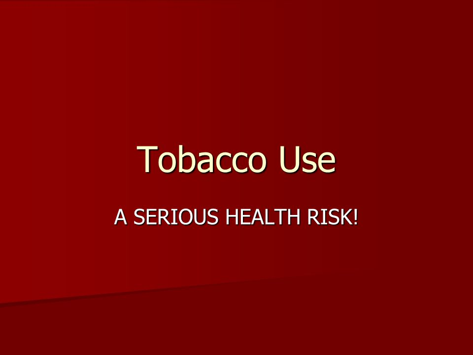 Tobacco Use A SERIOUS HEALTH RISK!