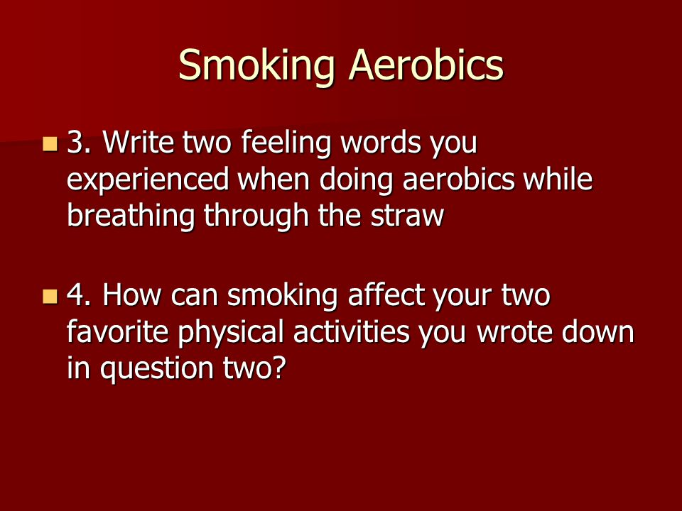 Smoking Aerobics 3. Write two feeling words you experienced when doing aerobics while breathing through the straw.