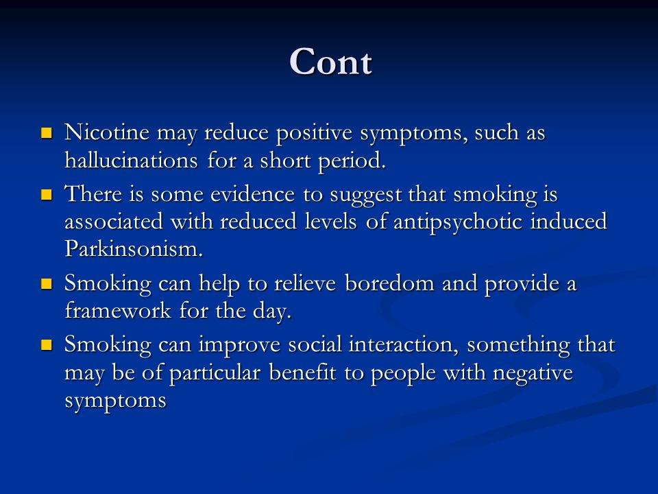Cont Nicotine may reduce positive symptoms, such as hallucinations for a short period.