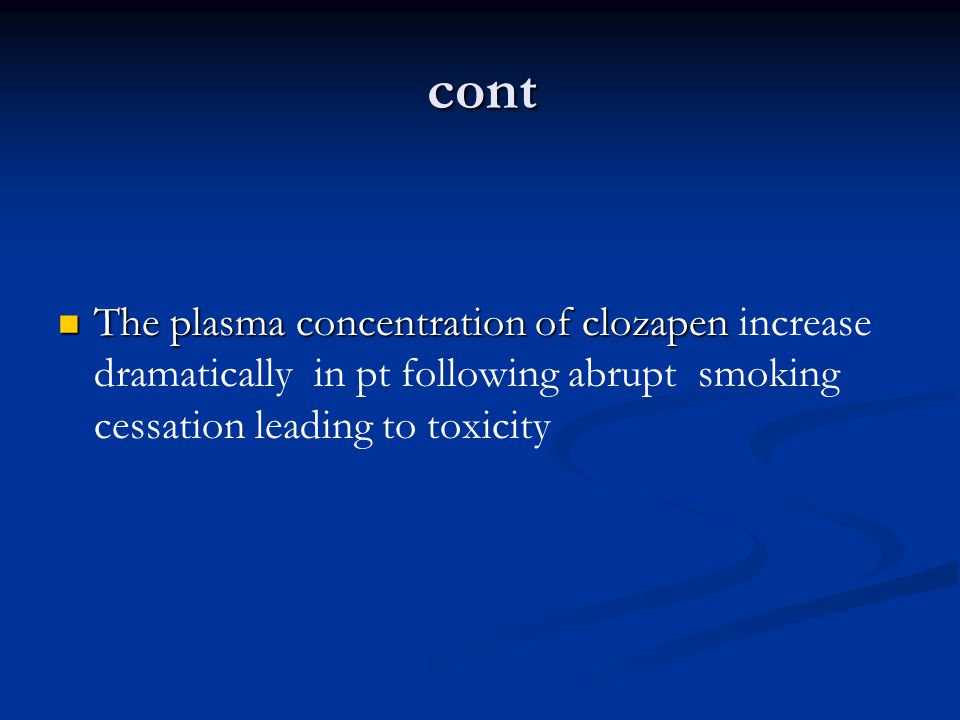 cont The plasma concentration of clozapen increase dramatically in pt following abrupt smoking cessation leading to toxicity.