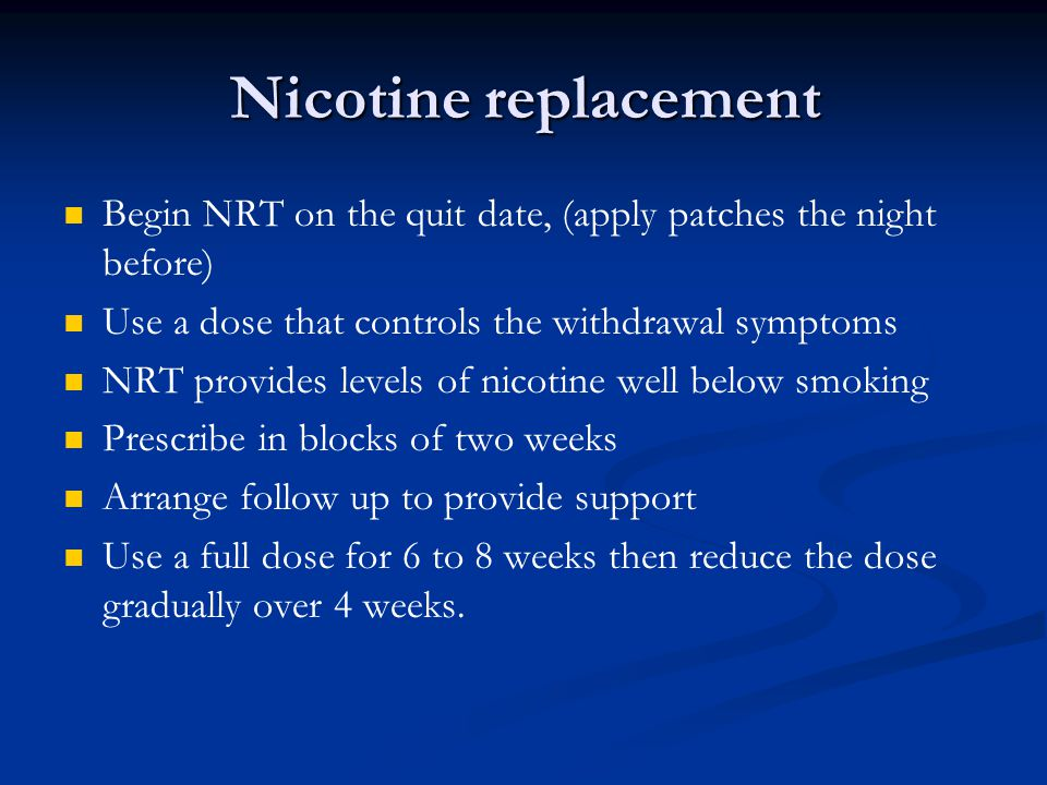 Nicotine replacement Begin NRT on the quit date, (apply patches the night before) Use a dose that controls the withdrawal symptoms.