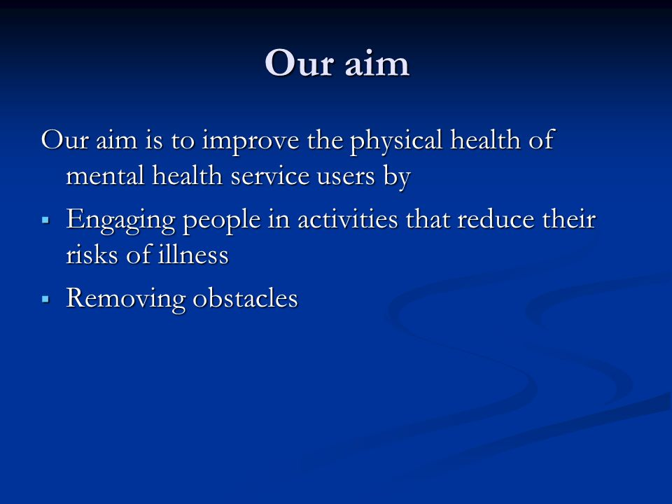 Our aim Our aim is to improve the physical health of mental health service users by.