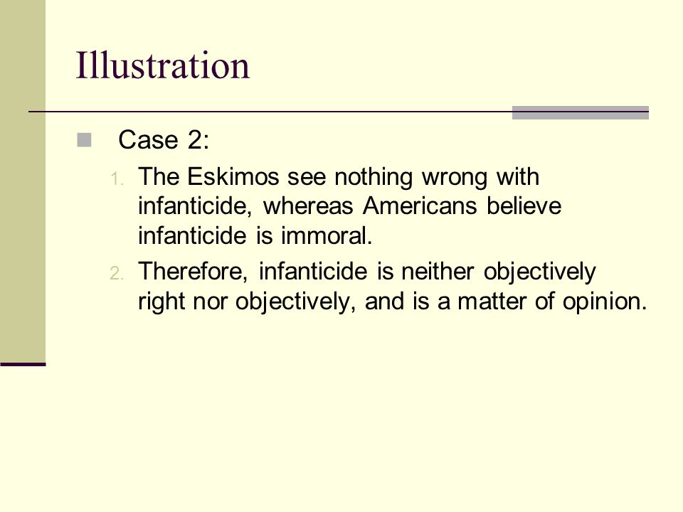 Illustration Case 2: The Eskimos see nothing wrong with infanticide, whereas Americans believe infanticide is immoral.