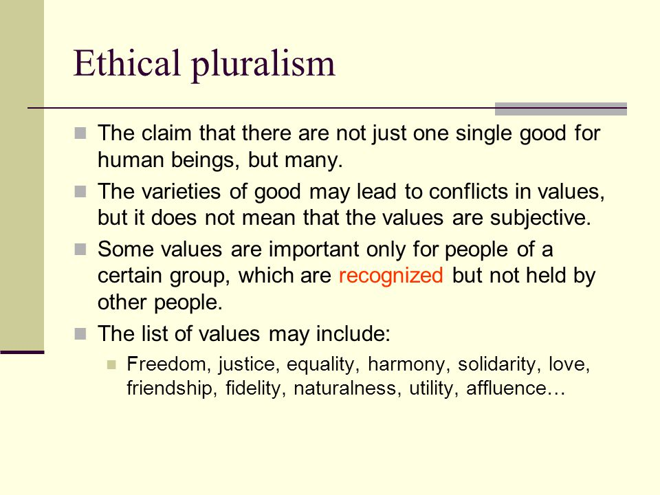 Ethical pluralism The claim that there are not just one single good for human beings, but many.