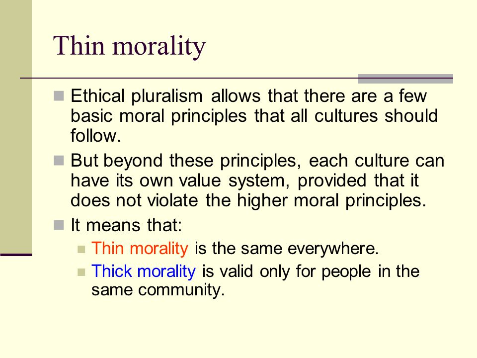 Thin morality Ethical pluralism allows that there are a few basic moral principles that all cultures should follow.