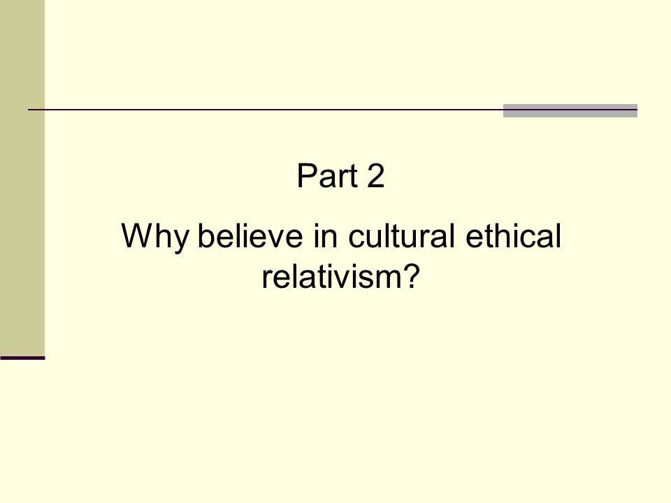 Why believe in cultural ethical relativism