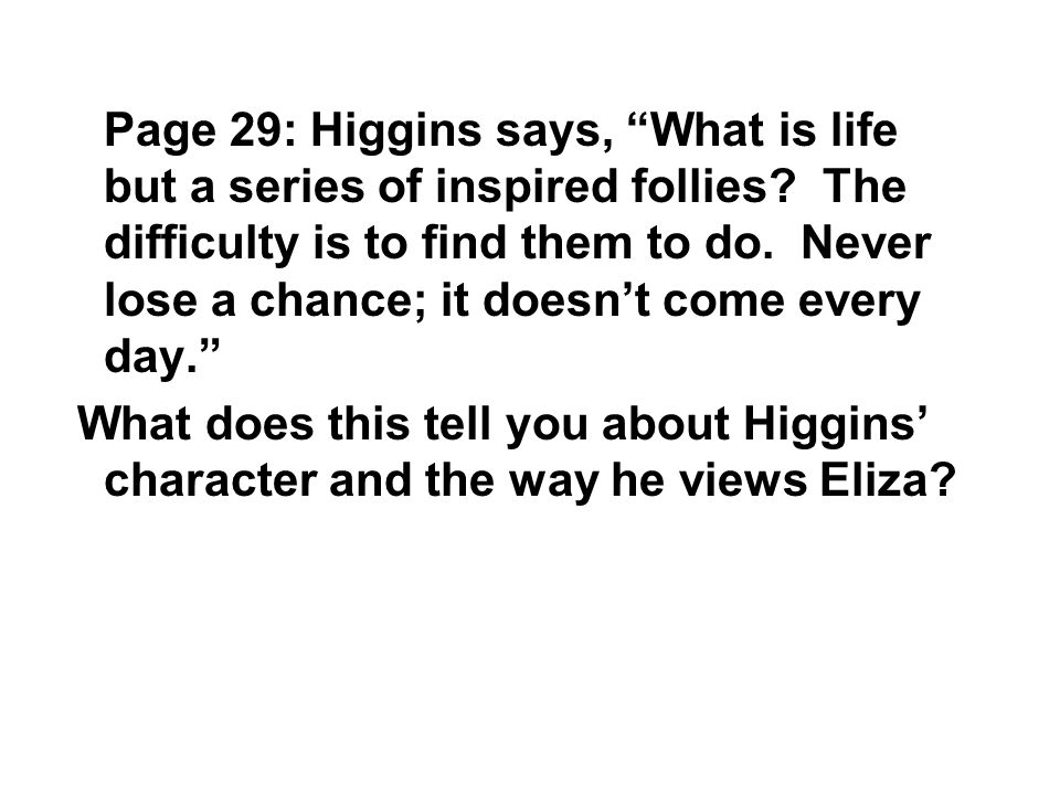 Page 29: Higgins says, What is life but a series of inspired follies