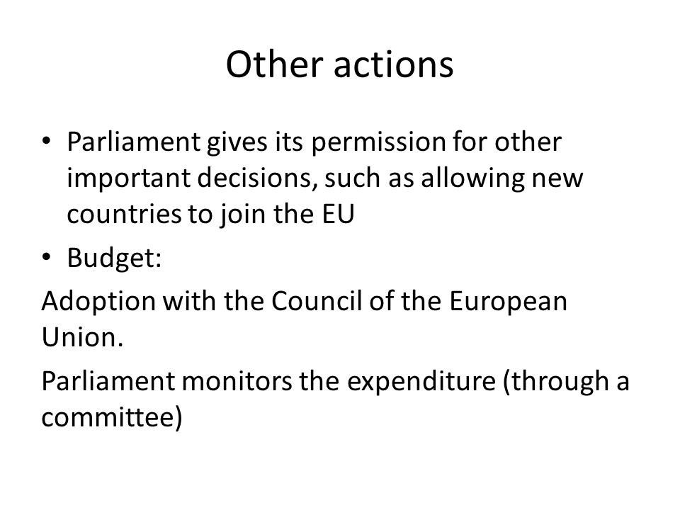Other actions Parliament gives its permission for other important decisions, such as allowing new countries to join the EU.