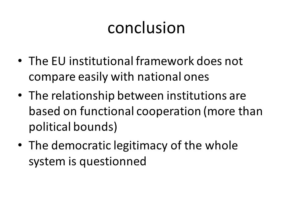 conclusion The EU institutional framework does not compare easily with national ones.