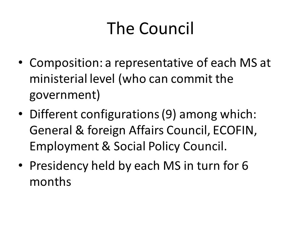 The Council Composition: a representative of each MS at ministerial level (who can commit the government)