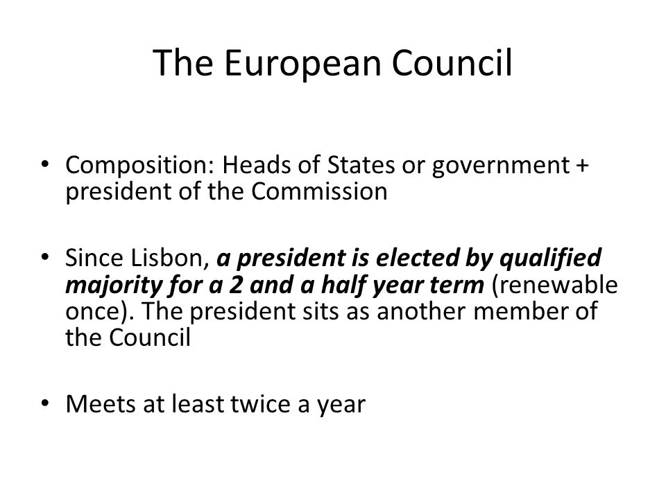 The European Council Composition: Heads of States or government + president of the Commission.
