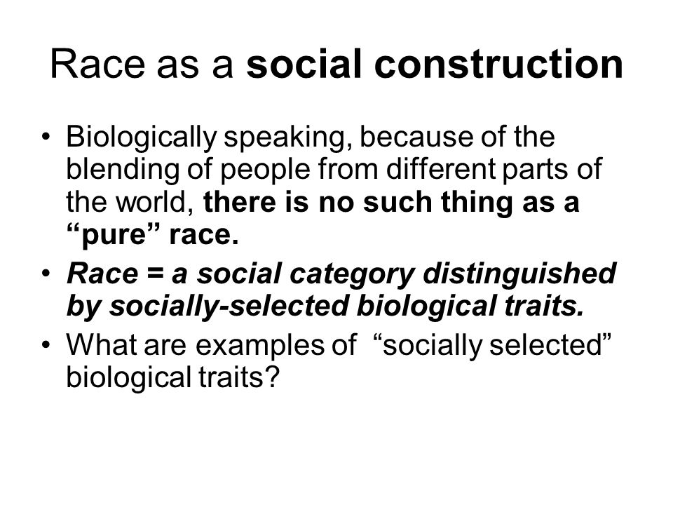 race as a social construct Removing the ambiguity anyone who has spent even a marginal amount of time arguing about the concept of race has surely run into the rally cry, race is a social construct.