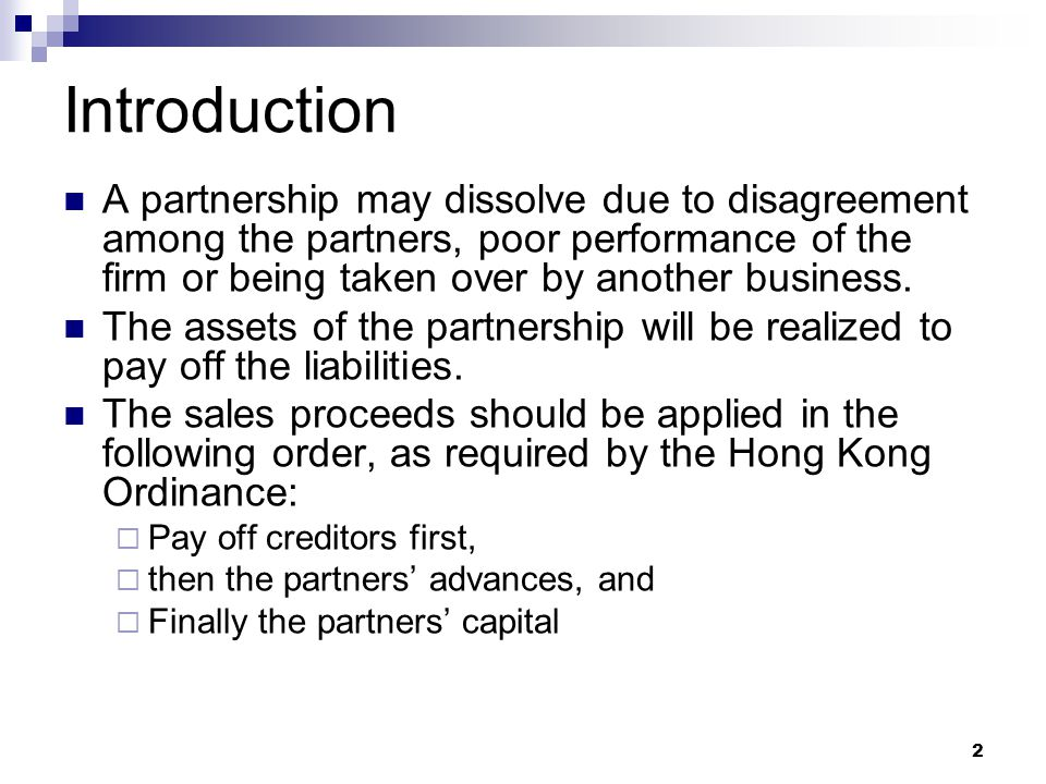 Introduction A partnership may dissolve due to disagreement among the partners, poor performance of the firm or being taken over by another business.