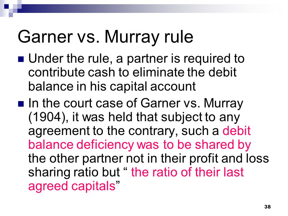 Garner vs. Murray rule Under the rule, a partner is required to contribute cash to eliminate the debit balance in his capital account.