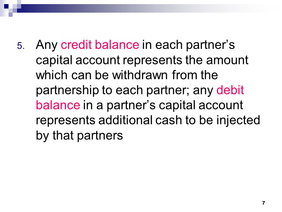 Any credit balance in each partner's capital account represents the amount which can be withdrawn from the partnership to each partner; any debit balance in a partner's capital account represents additional cash to be injected by that partners