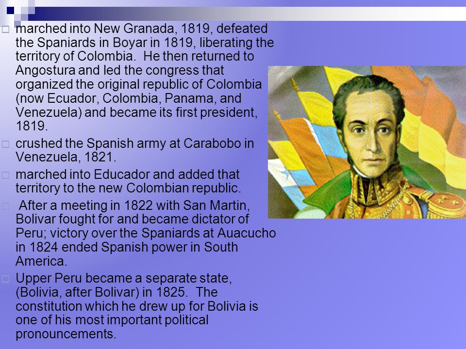 marched into New Granada, 1819, defeated the Spaniards in Boyar in 1819, liberating the territory of Colombia. He then returned to Angostura and led the congress that organized the original republic of Colombia (now Ecuador, Colombia, Panama, and Venezuela) and became its first president, 1819.