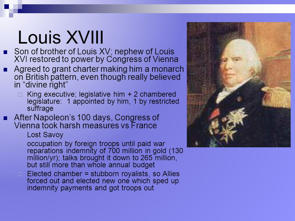 Louis XVIII Son of brother of Louis XV; nephew of Louis XVI restored to power by Congress of Vienna.