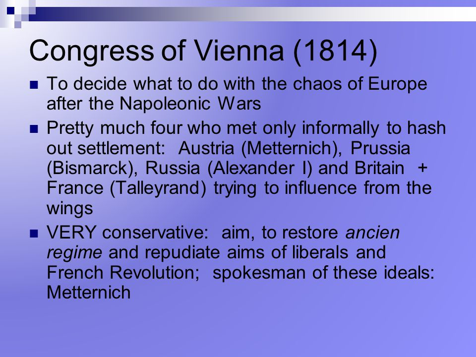 Congress of Vienna (1814) To decide what to do with the chaos of Europe after the Napoleonic Wars.
